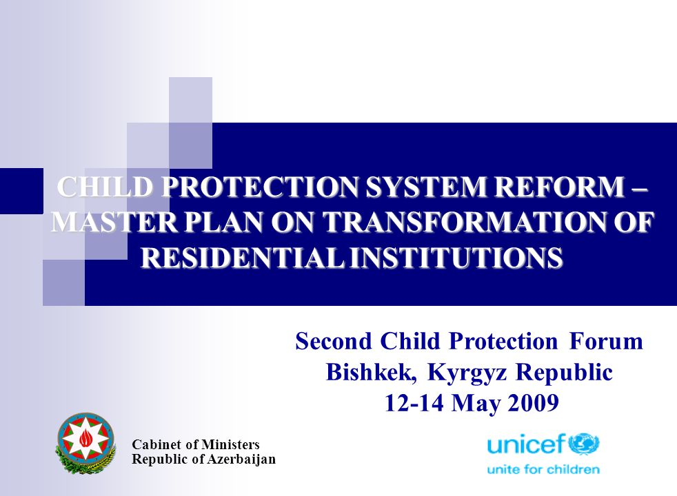 CHILD PROTECTION SYSTEM REFORM – MASTER PLAN ON TRANSFORMATION OF RESIDENTIAL INSTITUTIONS Cabinet of Ministers Republic of Azerbaijan Second Child Protection Forum Bishkek, Kyrgyz Republic 12-14 May 2009