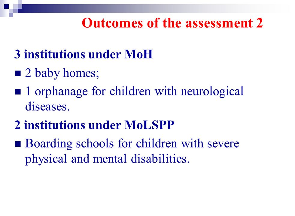Outcomes of the assessment 2 3 institutions under MoH 2 baby homes; 1 orphanage for children with neurological diseases.