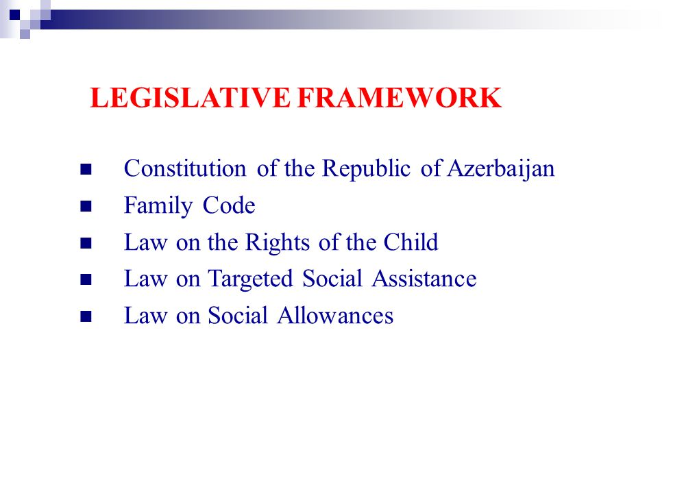 Constitution of the Republic of Azerbaijan Family Code Law on the Rights of the Child Law on Targeted Social Assistance Law on Social Allowances LEGISLATIVE FRAMEWORK