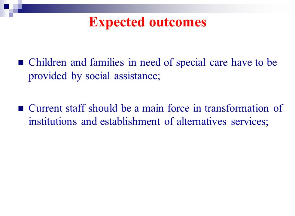 Expected outcomes Children and families in need of special care have to be provided by social assistance; Current staff should be a main force in transformation of institutions and establishment of alternatives services;