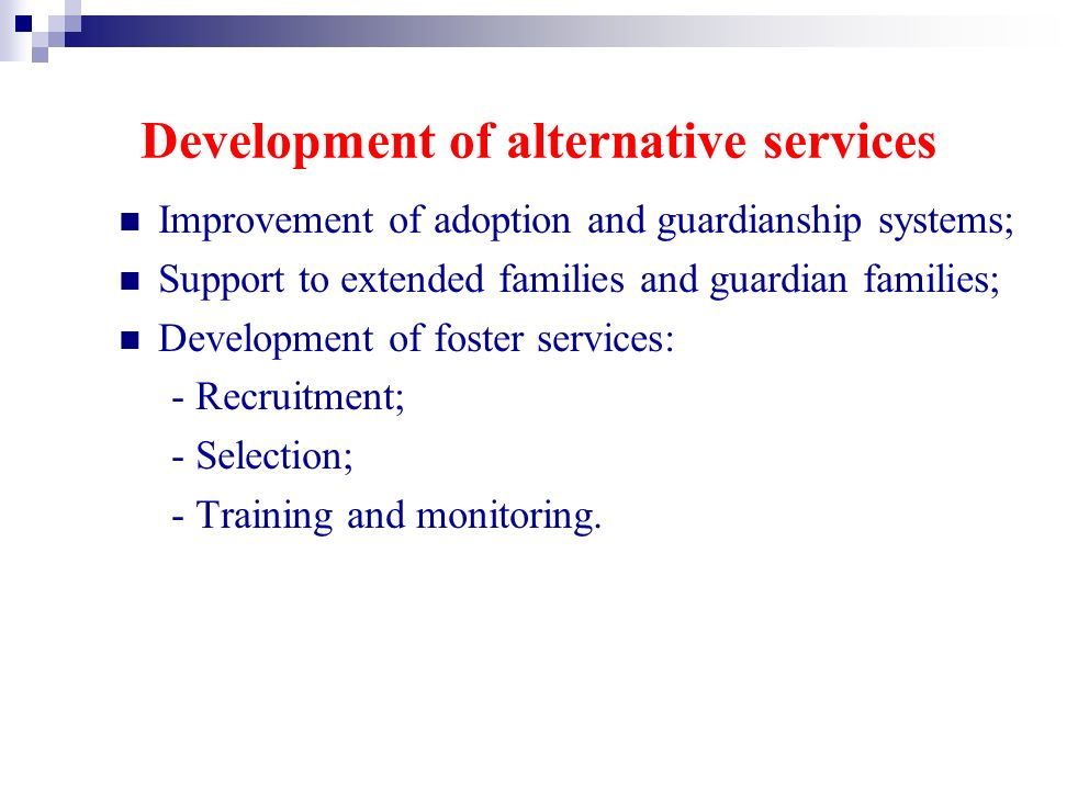Development of alternative services Improvement of adoption and guardianship systems; Support to extended families and guardian families; Development of foster services: - Recruitment; - Selection; - Training and monitoring.