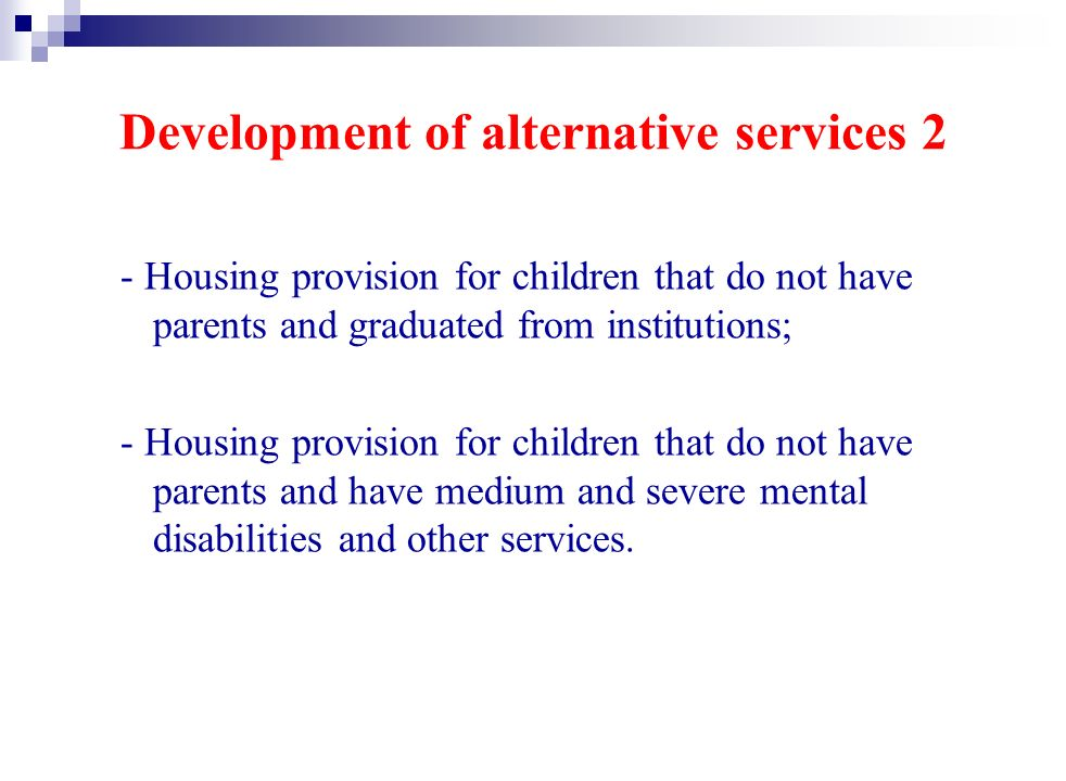 Development of alternative services 2 - Housing provision for children that do not have parents and graduated from institutions; - Housing provision for children that do not have parents and have medium and severe mental disabilities and other services.