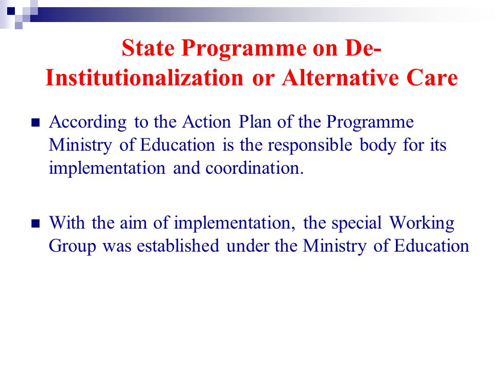 State Programme on De- Institutionalization or Alternative Care According to the Action Plan of the Programme Ministry of Education is the responsible body for its implementation and coordination.