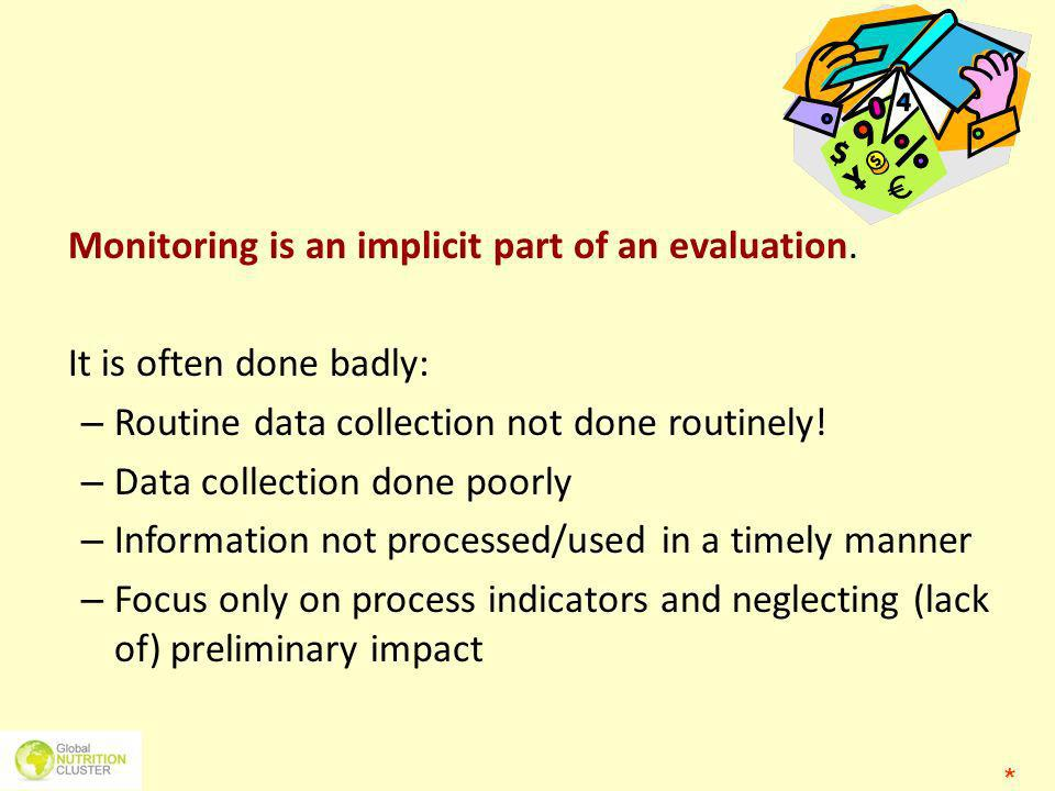 Monitoring is an implicit part of an evaluation. It is often done badly: – Routine data collection not done routinely! – Data collection done poorly –