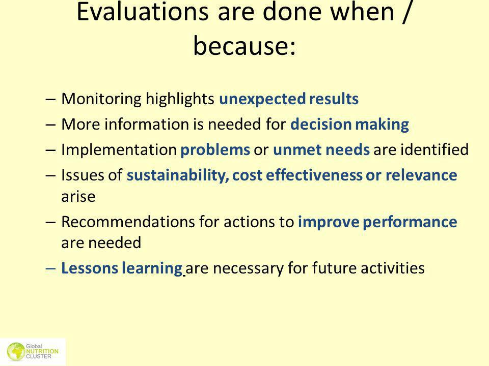 Evaluations are done when / because: – Monitoring highlights unexpected results – More information is needed for decision making – Implementation prob
