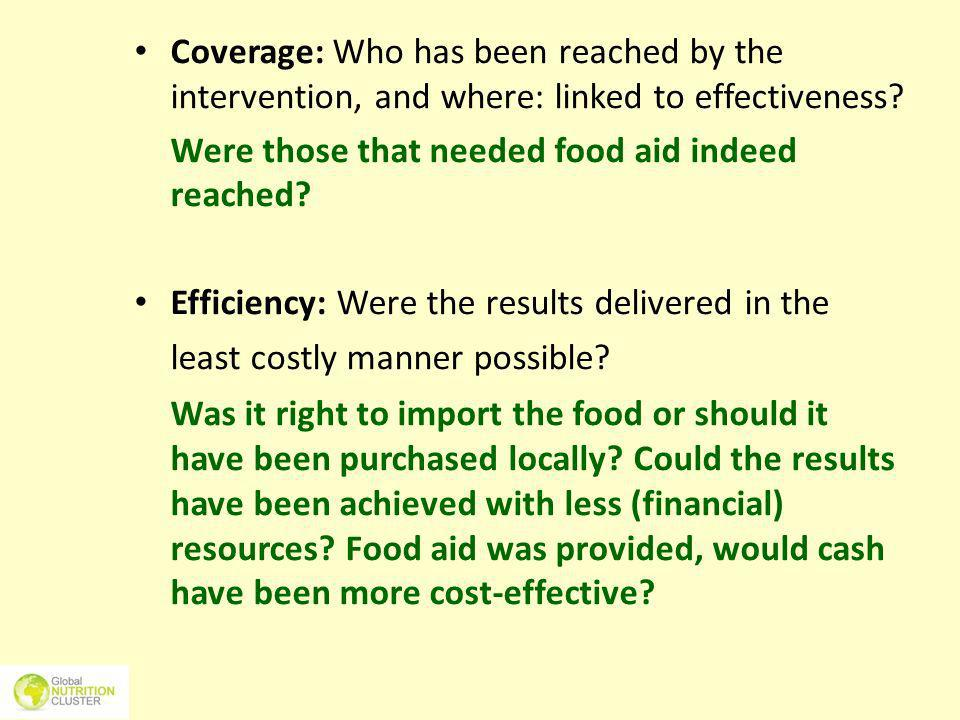 Coverage: Who has been reached by the intervention, and where: linked to effectiveness? Were those that needed food aid indeed reached? Efficiency: We