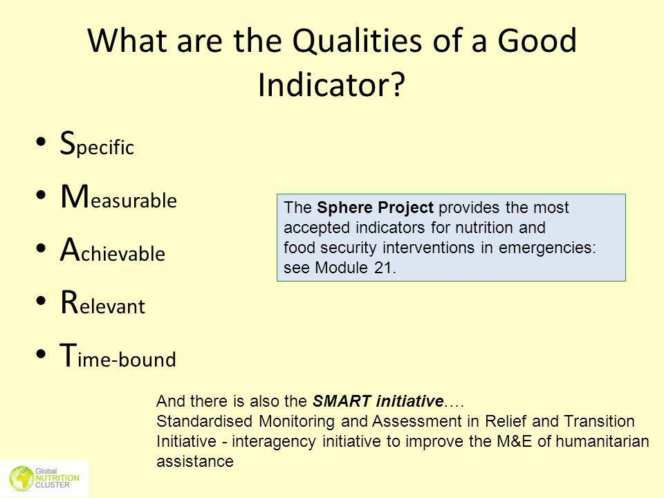 What are the Qualities of a Good Indicator? S pecific M easurable A chievable R elevant T ime-bound And there is also the SMART initiative…. Standardi