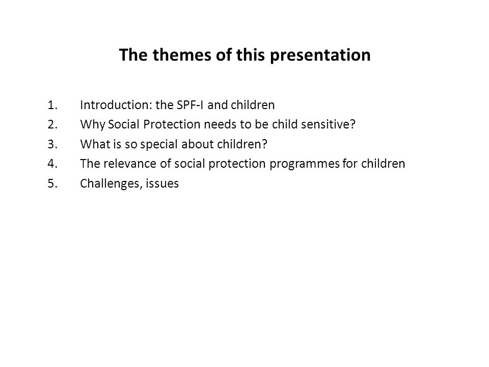 The themes of this presentation 1.Introduction: the SPF-I and children 2.Why Social Protection needs to be child sensitive? 3.What is so special about