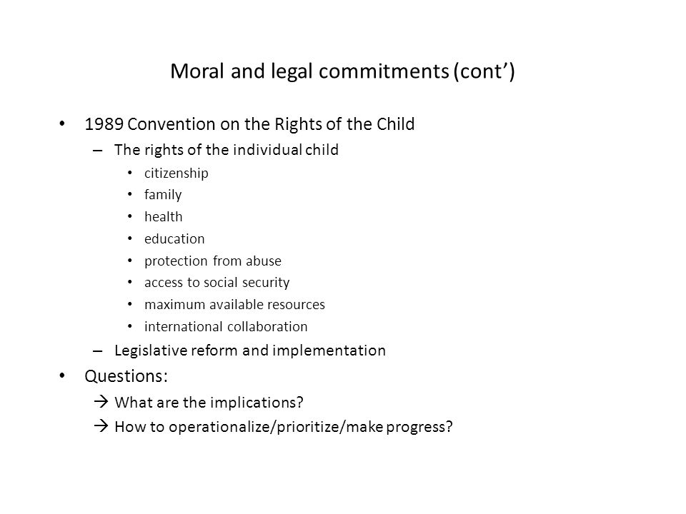 Moral and legal commitments (cont) 1989 Convention on the Rights of the Child – The rights of the individual child citizenship family health education