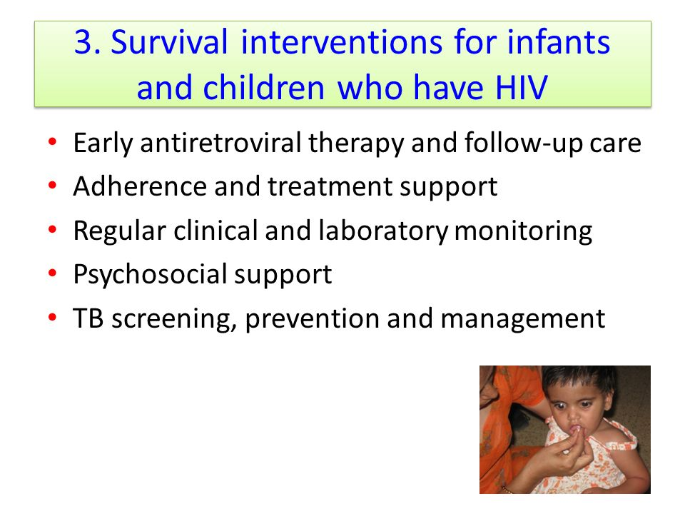 3. Survival interventions for infants and children who have HIV Early antiretroviral therapy and follow-up care Adherence and treatment support Regula