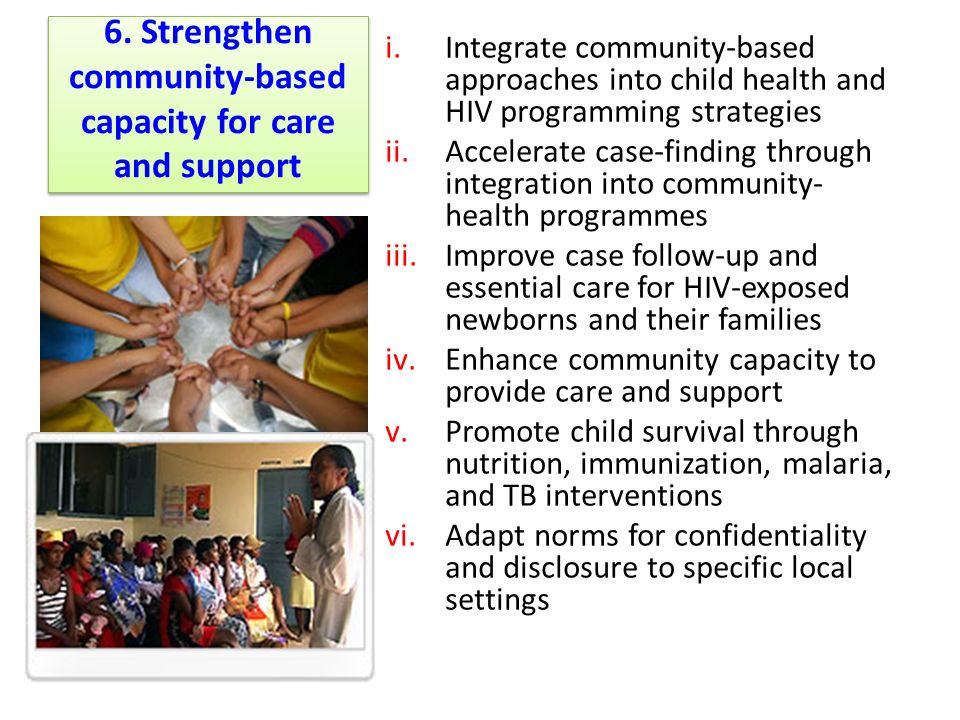 6. Strengthen community-based capacity for care and support i.Integrate community-based approaches into child health and HIV programming strategies ii