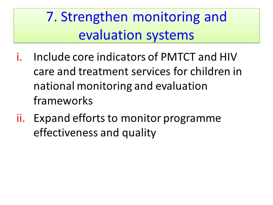 7. Strengthen monitoring and evaluation systems i.Include core indicators of PMTCT and HIV care and treatment services for children in national monito
