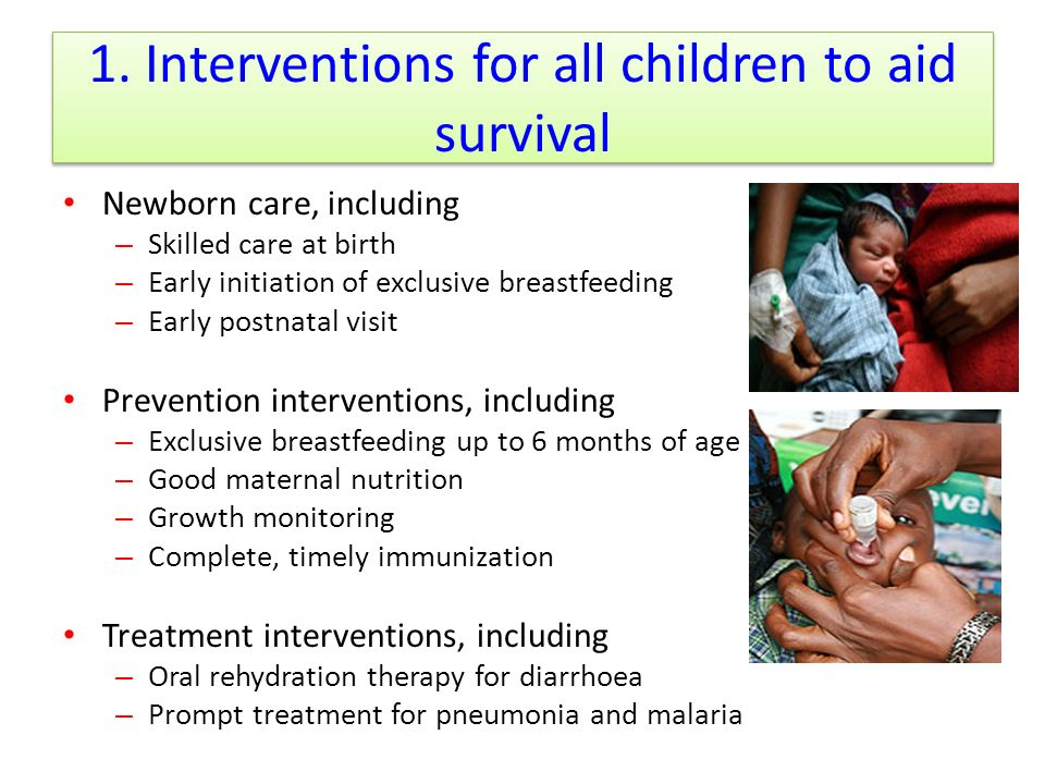 1. Interventions for all children to aid survival Newborn care, including – Skilled care at birth – Early initiation of exclusive breastfeeding – Earl