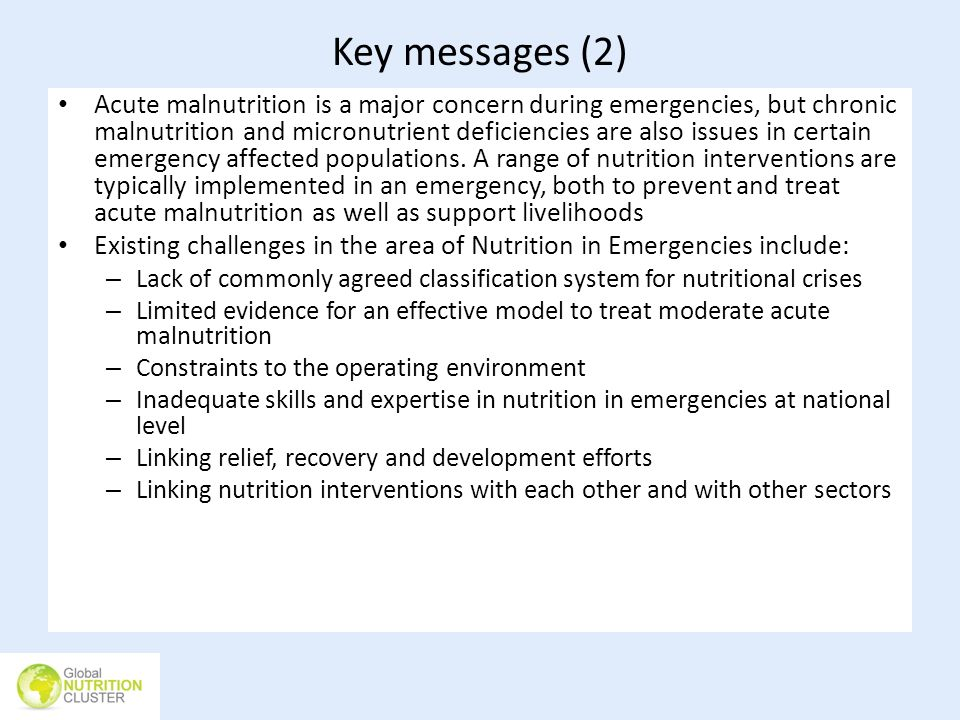 Key messages (2) Acute malnutrition is a major concern during emergencies, but chronic malnutrition and micronutrient deficiencies are also issues in