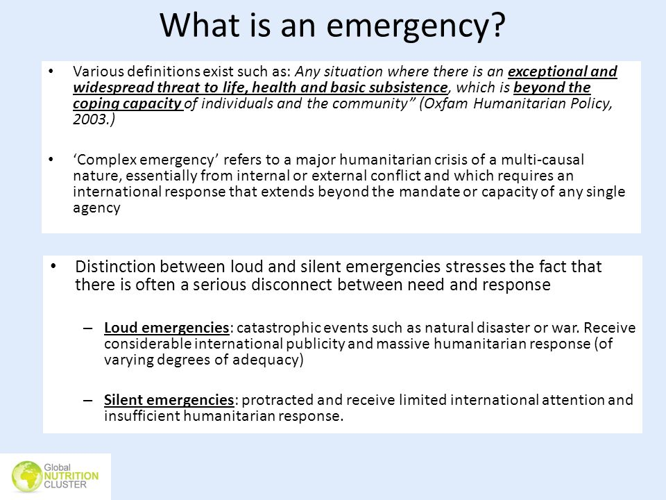 What is an emergency? Various definitions exist such as: Any situation where there is an exceptional and widespread threat to life, health and basic s
