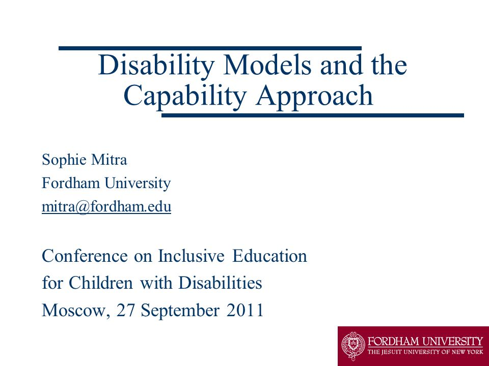 Disability Models and the Capability Approach Sophie Mitra Fordham University mitra@fordham.edu Conference on Inclusive Education for Children with Di