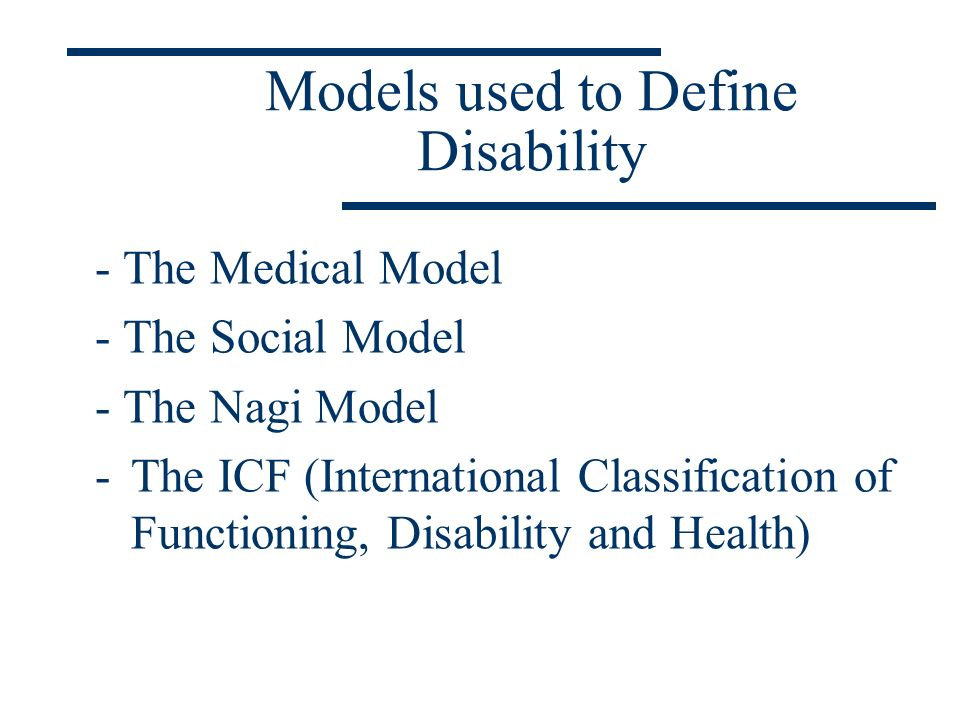 Models used to Define Disability - The Medical Model - The Social Model - The Nagi Model -The ICF (International Classification of Functioning, Disabi