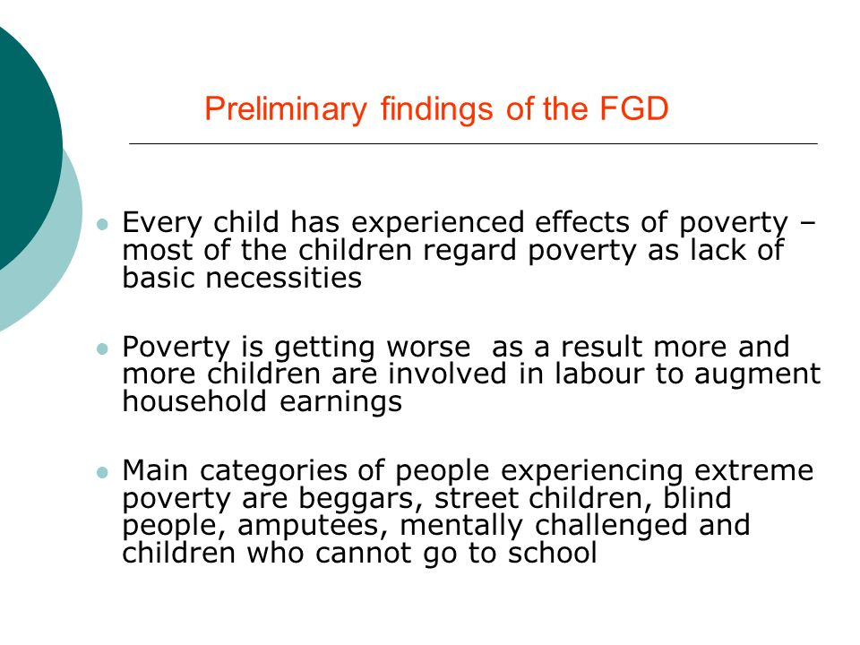 Preliminary findings of the FGD Every child has experienced effects of poverty – most of the children regard poverty as lack of basic necessities Poverty is getting worse as a result more and more children are involved in labour to augment household earnings Main categories of people experiencing extreme poverty are beggars, street children, blind people, amputees, mentally challenged and children who cannot go to school