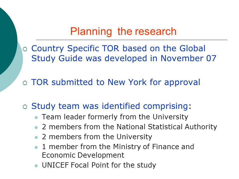 Planning the research Country Specific TOR based on the Global Study Guide was developed in November 07 TOR submitted to New York for approval Study team was identified comprising: Team leader formerly from the University 2 members from the National Statistical Authority 2 members from the University 1 member from the Ministry of Finance and Economic Development UNICEF Focal Point for the study