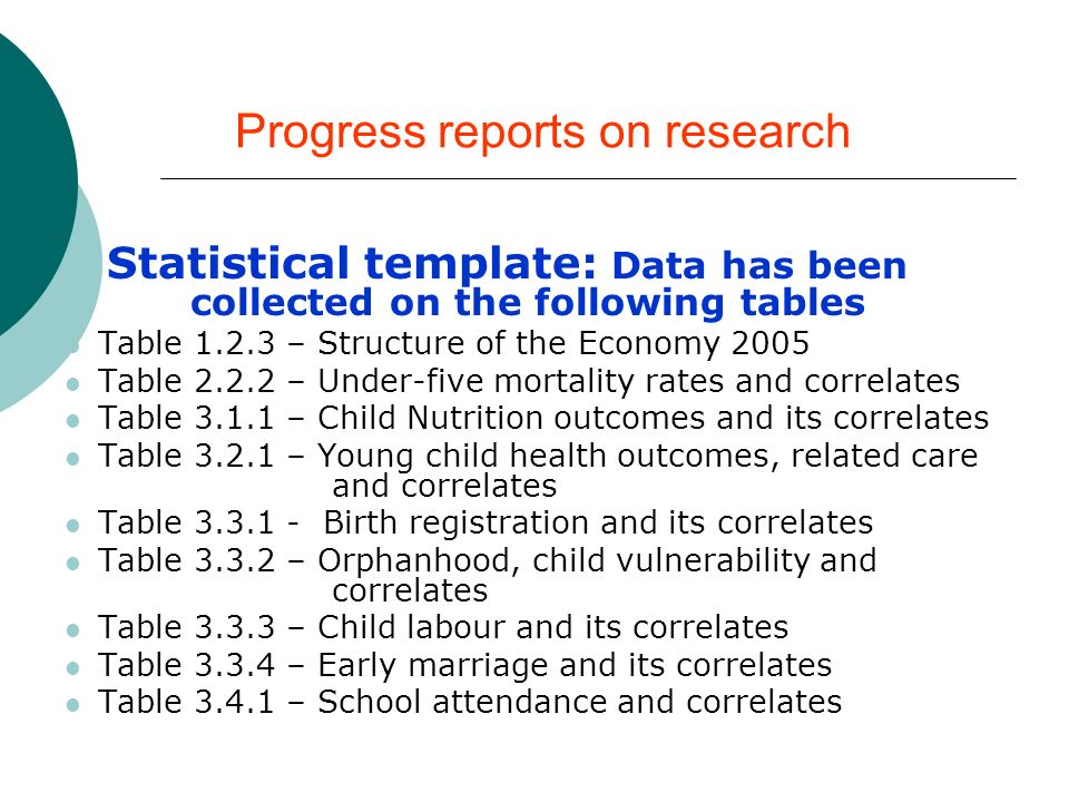 Progress reports on research Statistical template: Data has been collected on the following tables Table – Structure of the Economy 2005 Table – Under-five mortality rates and correlates Table – Child Nutrition outcomes and its correlates Table – Young child health outcomes, related care and correlates Table Birth registration and its correlates Table – Orphanhood, child vulnerability and correlates Table – Child labour and its correlates Table – Early marriage and its correlates Table – School attendance and correlates