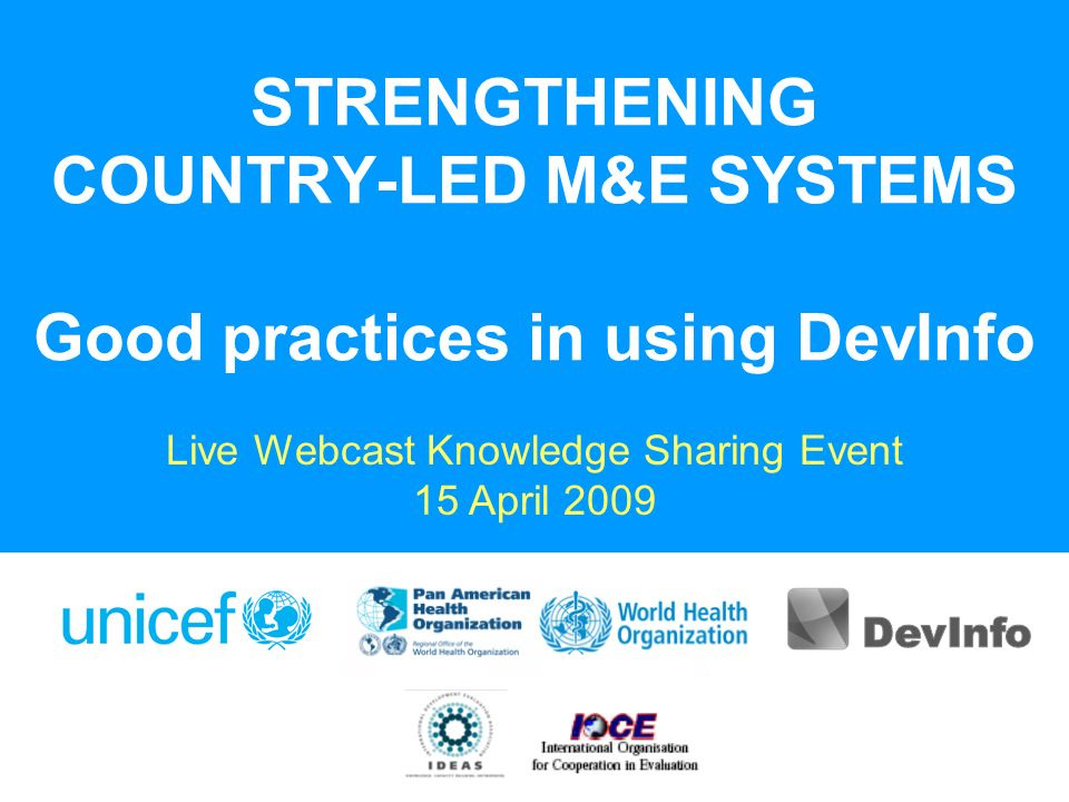 STRENGTHENING COUNTRY-LED M&E SYSTEMS Good practices in using DevInfo Live Webcast Knowledge Sharing Event 15 April 2009