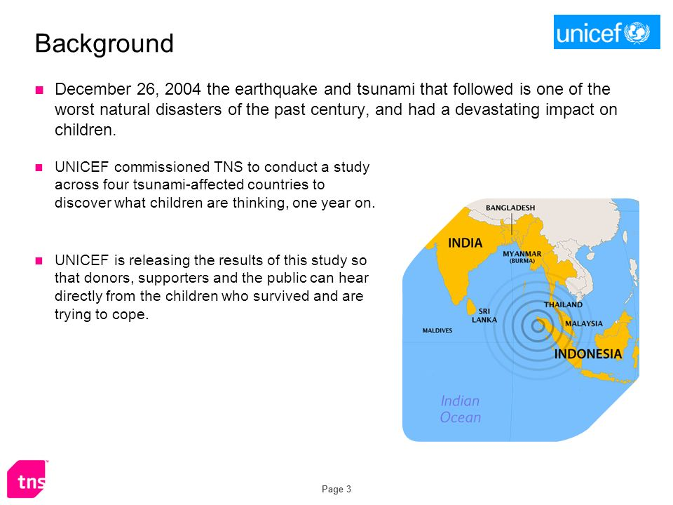 Page 3 Background UNICEF commissioned TNS to conduct a study across four tsunami-affected countries to discover what children are thinking, one year on.