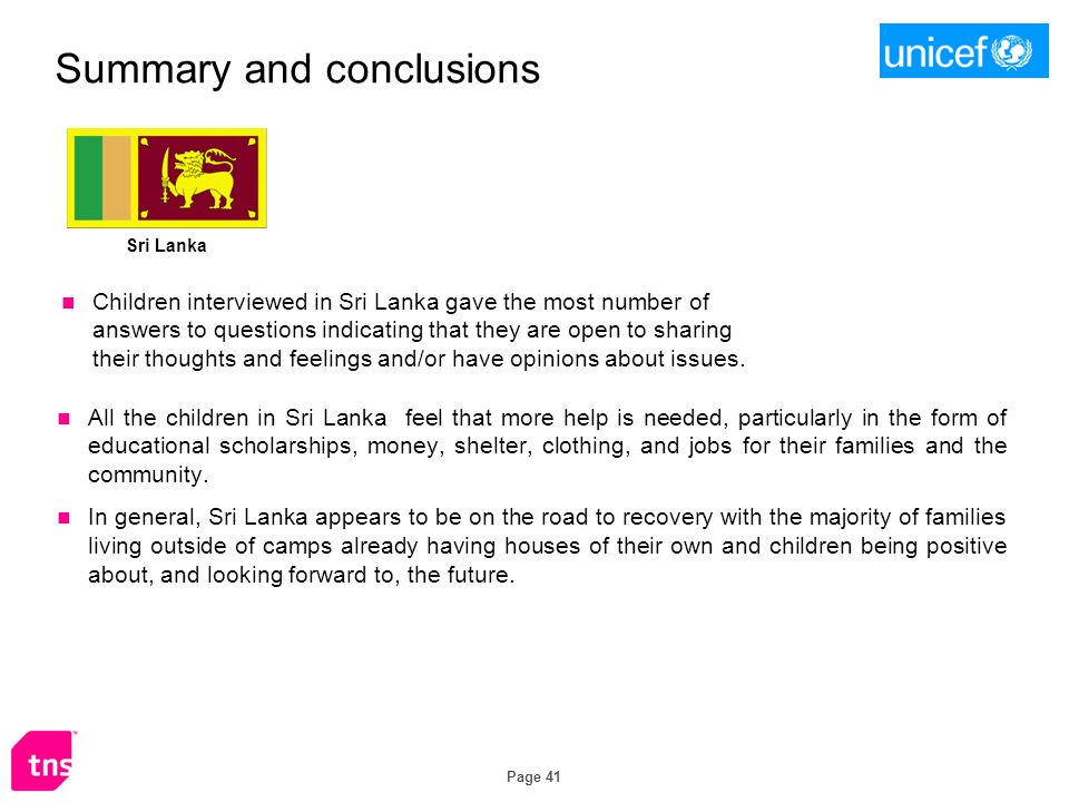 Page 41 Summary and conclusions Sri Lanka All the children in Sri Lanka feel that more help is needed, particularly in the form of educational scholarships, money, shelter, clothing, and jobs for their families and the community.