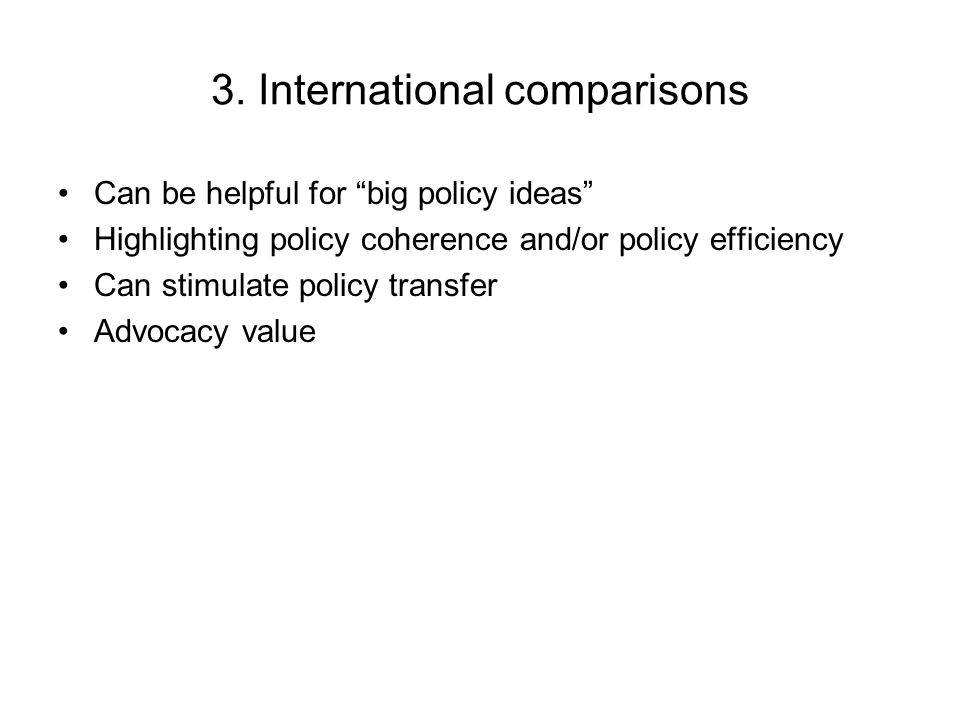 3. International comparisons Can be helpful for big policy ideas Highlighting policy coherence and/or policy efficiency Can stimulate policy transfer