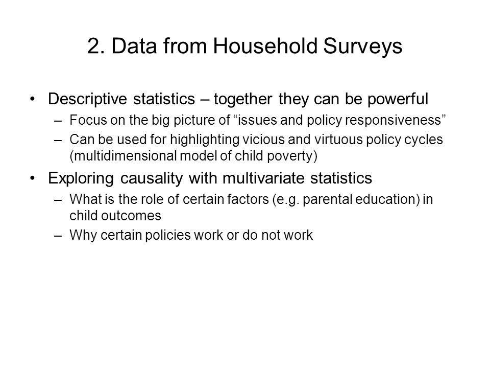 2. Data from Household Surveys Descriptive statistics – together they can be powerful –Focus on the big picture of issues and policy responsiveness –C