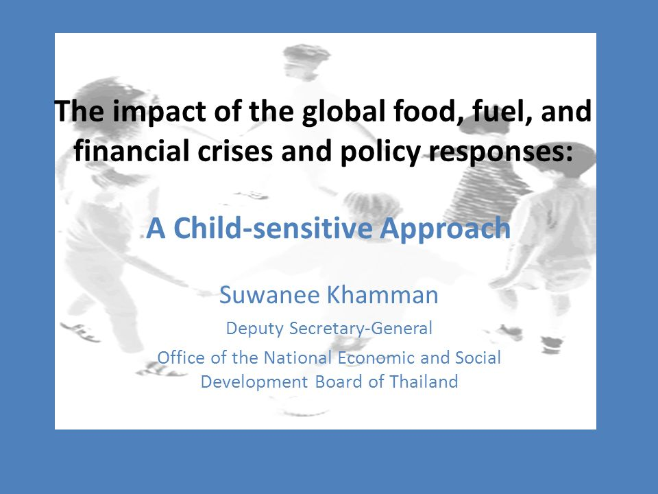 The impact of the global food, fuel, and financial crises and policy responses: Suwanee Khamman Deputy Secretary-General Office of the National Economic and Social Development Board of Thailand A Child-sensitive Approach