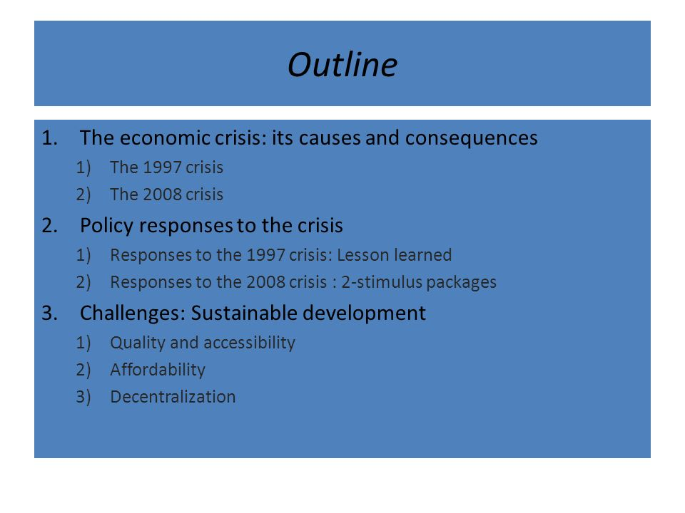Outline 1.The economic crisis: its causes and consequences 1)The 1997 crisis 2)The 2008 crisis 2.Policy responses to the crisis 1)Responses to the 1997 crisis: Lesson learned 2)Responses to the 2008 crisis : 2-stimulus packages 3.Challenges: Sustainable development 1)Quality and accessibility 2)Affordability 3)Decentralization