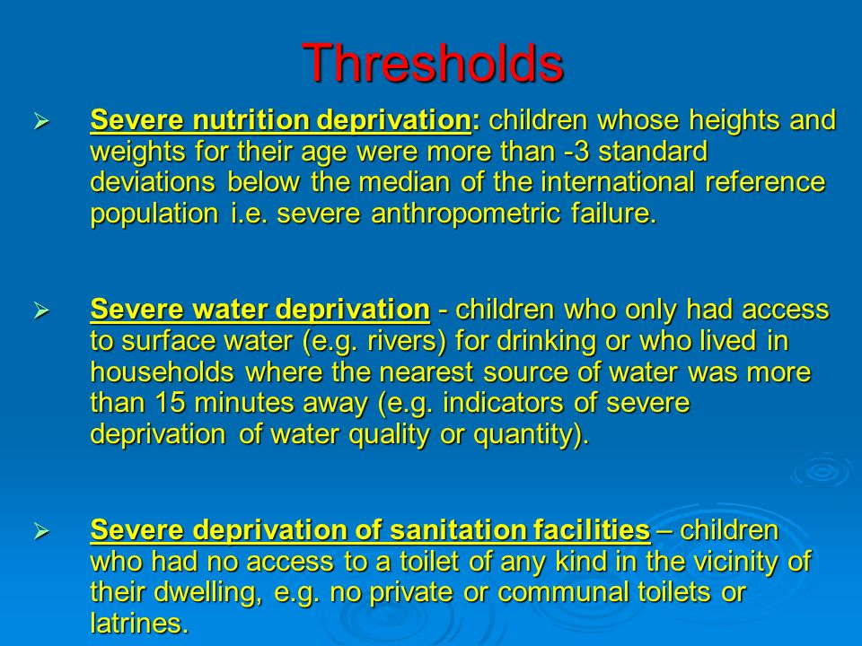 Thresholds Severe nutrition deprivation: children whose heights and weights for their age were more than -3 standard deviations below the median of the international reference population i.e.