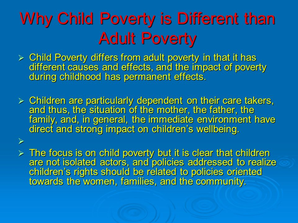 Why Child Poverty is Different than Adult Poverty Child Poverty differs from adult poverty in that it has different causes and effects, and the impact of poverty during childhood has permanent effects.