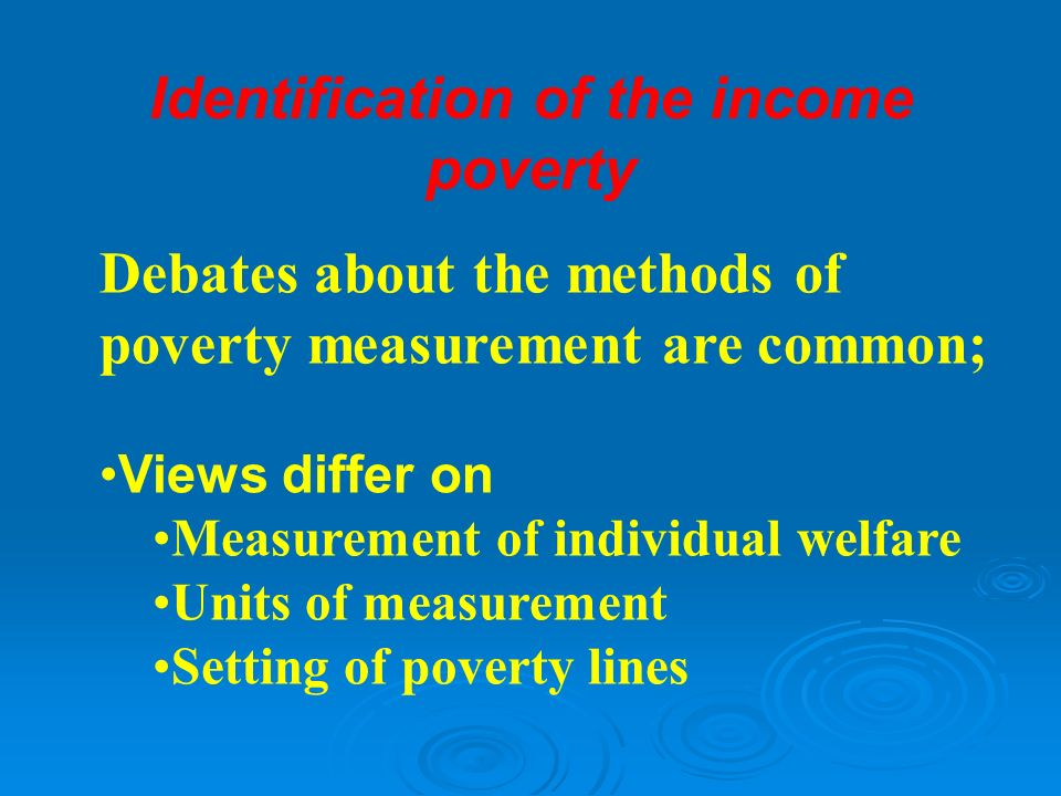 Debates about the methods of poverty measurement are common; Views differ on Measurement of individual welfare Units of measurement Setting of poverty lines Identification of the income poverty