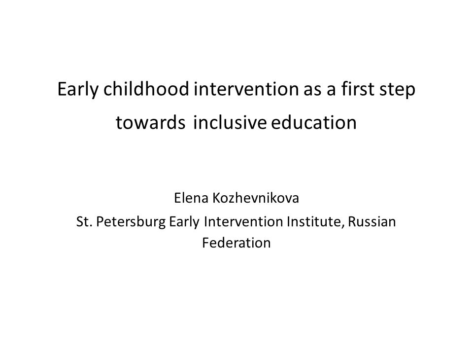 Early childhood intervention as a first step towards inclusive education Elena Kozhevnikova St. Petersburg Early Intervention Institute, Russian Feder