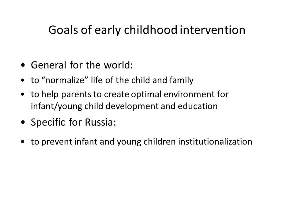 Goals of early childhood intervention General for the world: to normalize life of the child and family to help parents to create optimal environment f