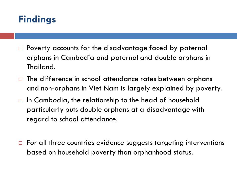 Findings Poverty accounts for the disadvantage faced by paternal orphans in Cambodia and paternal and double orphans in Thailand. The difference in sc