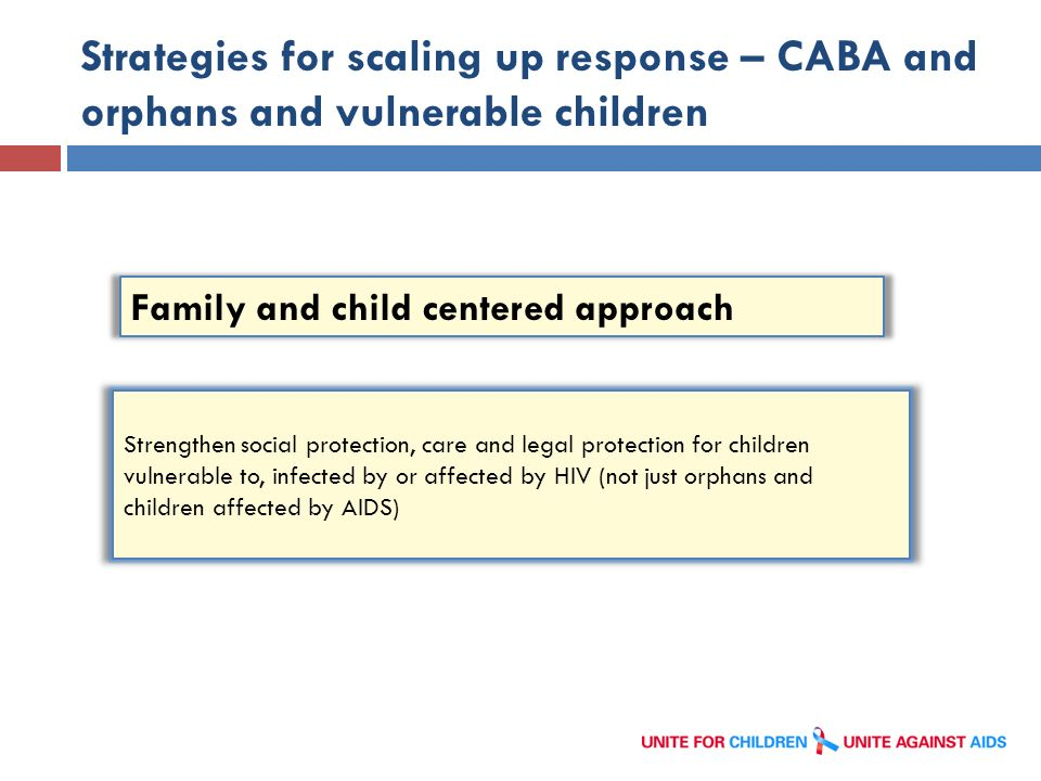 Strategies for scaling up response – CABA and orphans and vulnerable children 15 Family and child centered approach Strengthen social protection, care