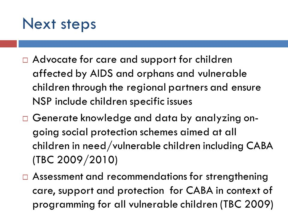 Next steps Advocate for care and support for children affected by AIDS and orphans and vulnerable children through the regional partners and ensure NS