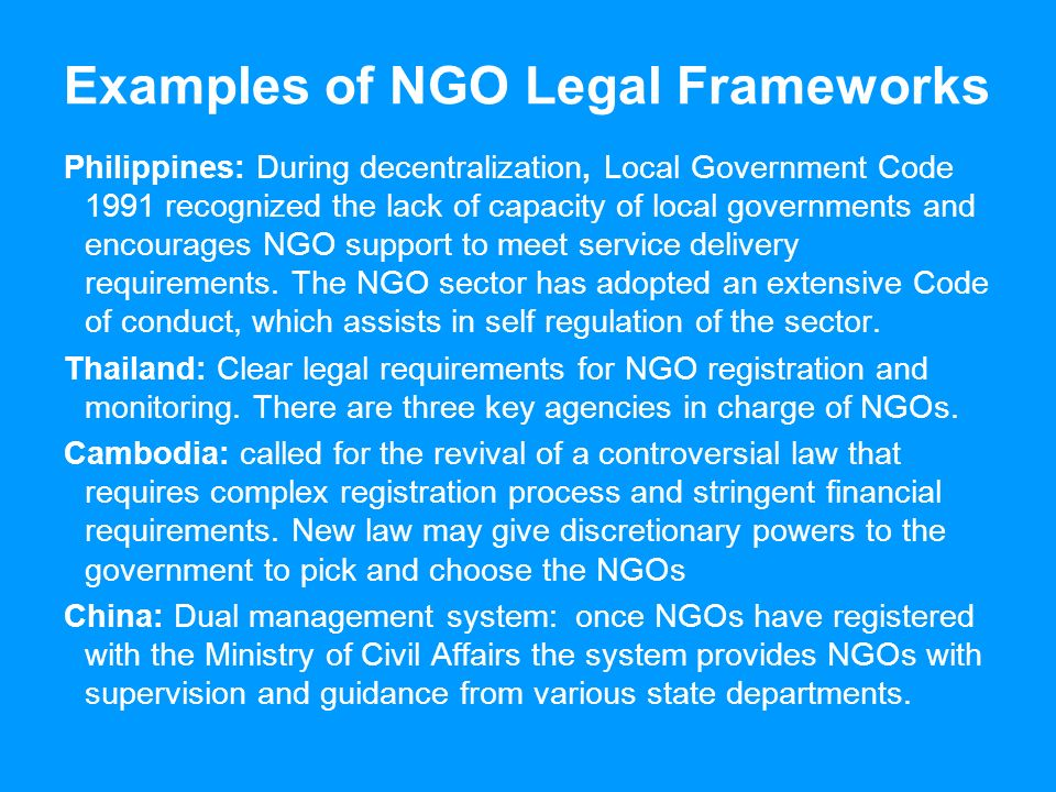 Examples of NGO Legal Frameworks Philippines: During decentralization, Local Government Code 1991 recognized the lack of capacity of local governments and encourages NGO support to meet service delivery requirements.