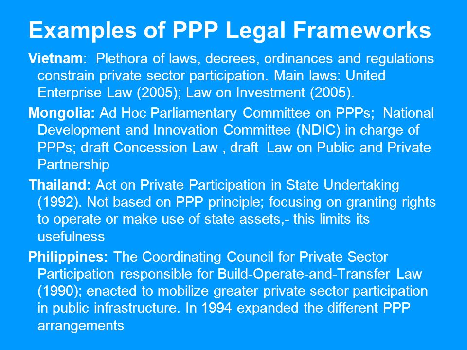 Examples of PPP Legal Frameworks Vietnam: Plethora of laws, decrees, ordinances and regulations constrain private sector participation.