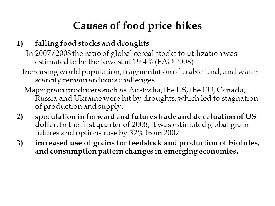 Causes of food price hikes 1)falling food stocks and droughts : In 2007/2008 the ratio of global cereal stocks to utilization was estimated to be the lowest at 19.4% (FAO 2008).