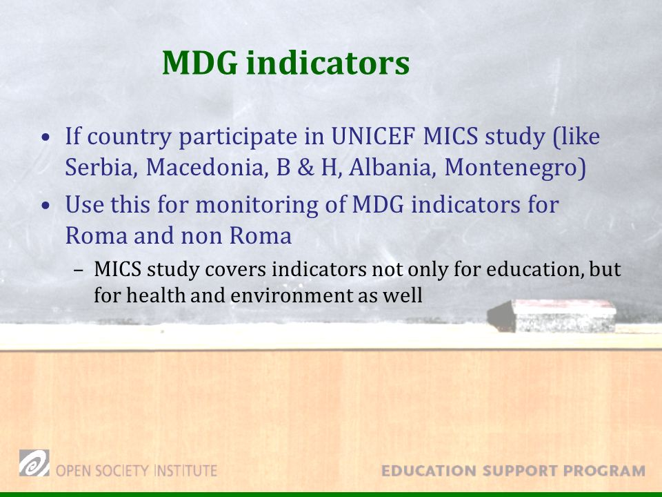 MDG indicators If country participate in UNICEF MICS study (like Serbia, Macedonia, B & H, Albania, Montenegro) Use this for monitoring of MDG indicators for Roma and non Roma –MICS study covers indicators not only for education, but for health and environment as well