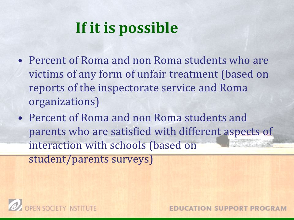 If it is possible Percent of Roma and non Roma students who are victims of any form of unfair treatment (based on reports of the inspectorate service and Roma organizations) Percent of Roma and non Roma students and parents who are satisfied with different aspects of interaction with schools (based on student/parents surveys)