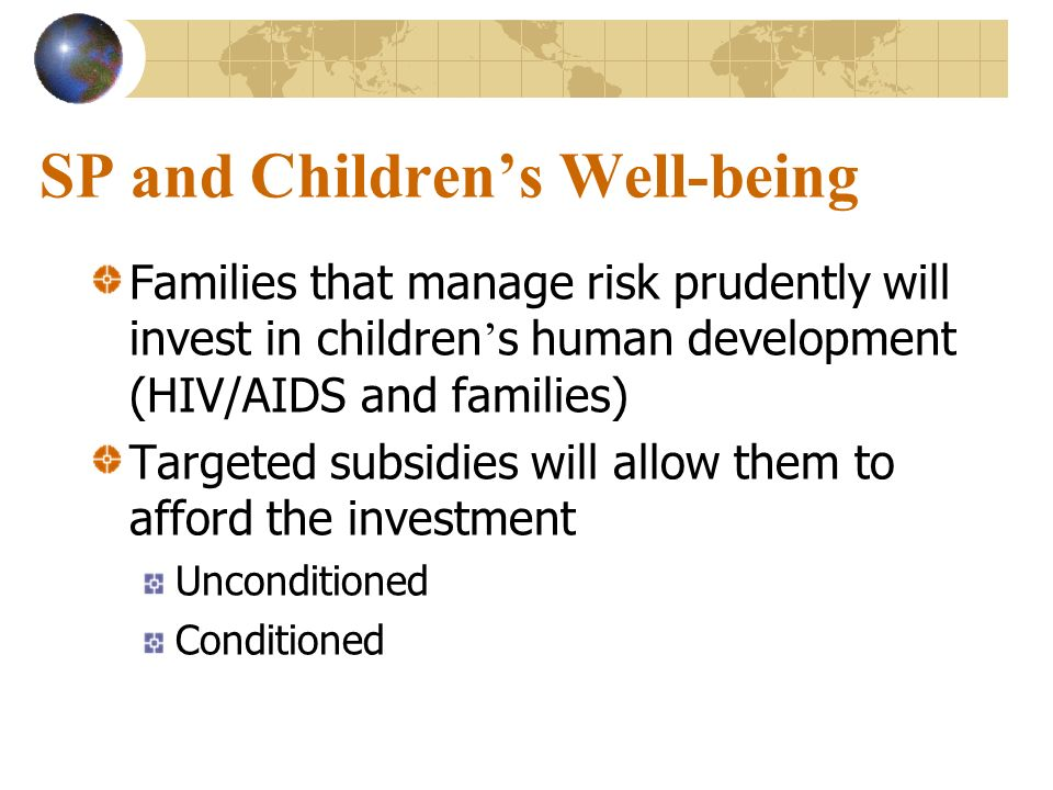 SP and Childrens Well-being Families that manage risk prudently will invest in children s human development (HIV/AIDS and families) Targeted subsidies
