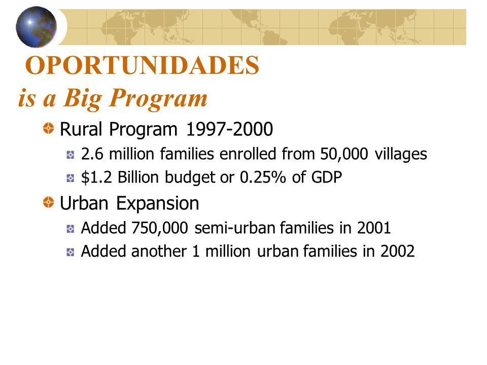 OPORTUNIDADES is a Big Program Rural Program 1997-2000 2.6 million families enrolled from 50,000 villages $1.2 Billion budget or 0.25% of GDP Urban Ex