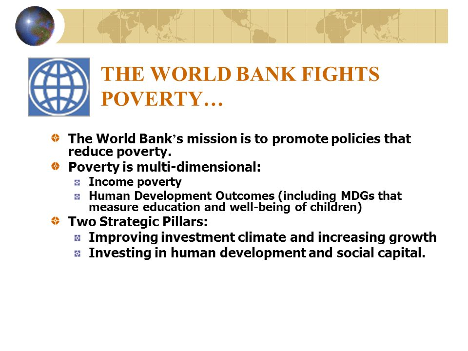 THE WORLD BANK FIGHTS POVERTY… The World Bank s mission is to promote policies that reduce poverty. Poverty is multi-dimensional: Income poverty Human