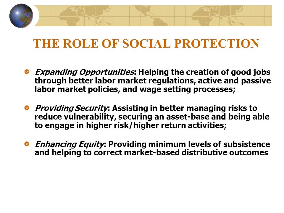 THE ROLE OF SOCIAL PROTECTION Expanding Opportunities: Helping the creation of good jobs through better labor market regulations, active and passive l