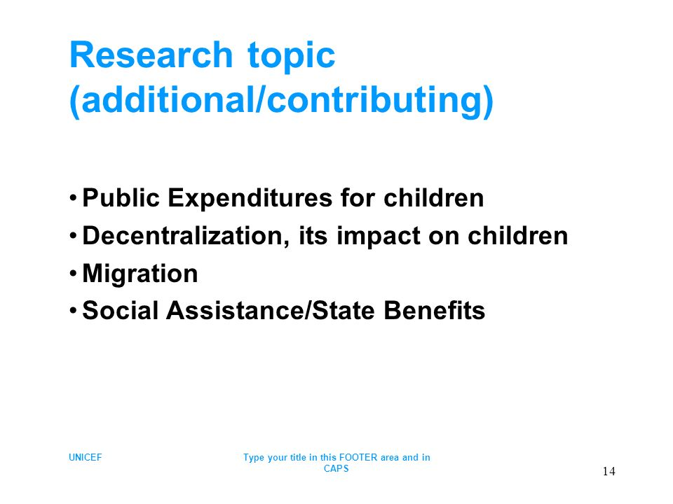 UNICEFType your title in this FOOTER area and in CAPS 14 Research topic (additional/contributing) Public Expenditures for children Decentralization, its impact on children Migration Social Assistance/State Benefits