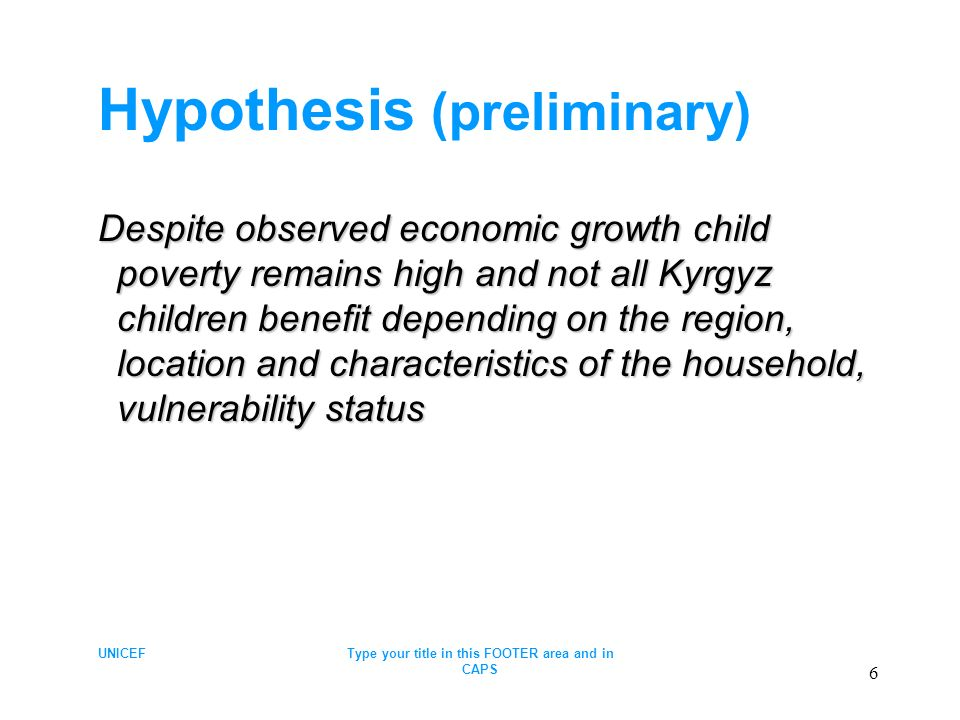 UNICEFType your title in this FOOTER area and in CAPS 6 Hypothesis (preliminary) Despite observed economic growth child poverty remains high and not all Kyrgyz children benefit depending on the region, location and characteristics of the household, vulnerability status